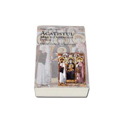 Acatistul Maicii Domnului explicat. Imnul si structurile lui mistagogice (Ermanno M. Toniolo)
