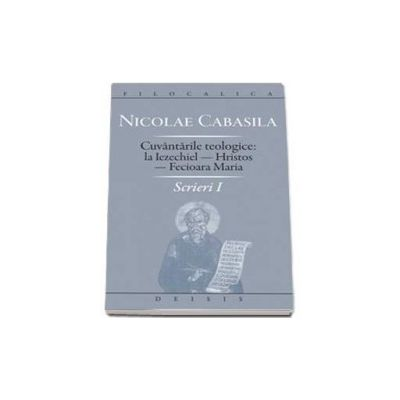 Cuvantarile teologice: la Iezechiel - Hristos - Fecioara Maria - Scrierei I (Nicolae Cabasila)