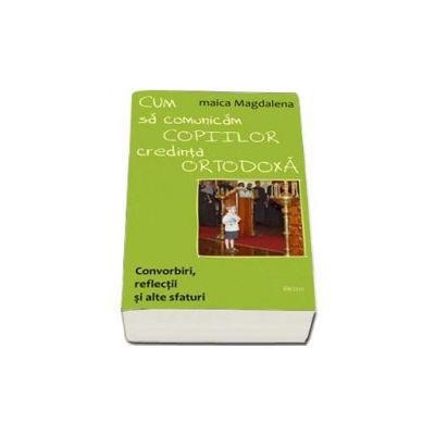 Cum sa comunicam copiilor credinta ortodoxa. Convorbiri, reflectii si alte sfaturi. Convorbiri, reflectii si alte sfaturi - Editia a II-a