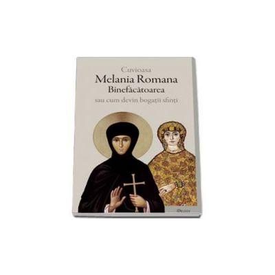 Cuvioasa Melania Romana Binefacatoarea sau cum devin bogatii sfinti - Editia a II-a
