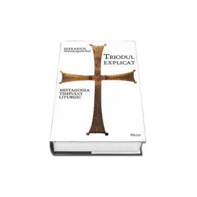 Simonopetritul Makarios, Triodul explicat. Mistagogia timpului liturgic - Editia a III-a