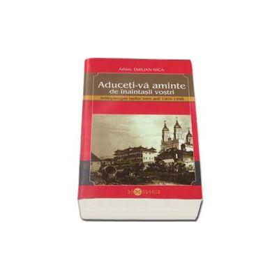 Emilian Nica, Aduceti-va aminte de inaintasii vostri. Arhiepiscopia Iasilor intre anii 1900-1948