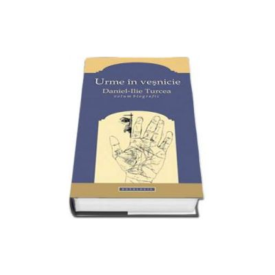 Urme in vesnicie. Daniel Ilie Turcea. Volum biografic