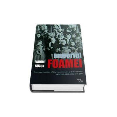 Imperiul foamei: foametea artificiala din URSS si impactul asupra spatiului romanesc 1921-1922, 1931-1933, 1946-1947 (Afaceri Orientale)
