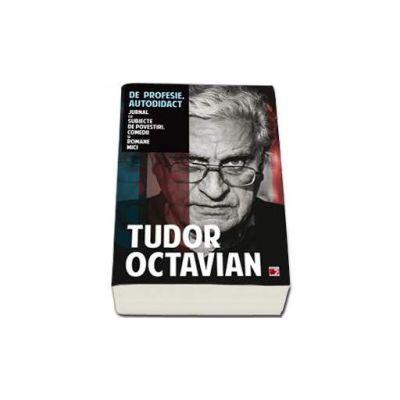 Tudor Octavian, De profesie autodidact. Jurnal cu subiecte de povestiri, comedii si romane mici
