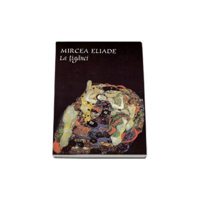 Mircea Eliade - La tiganci (Prefata Constantin Abaluta)