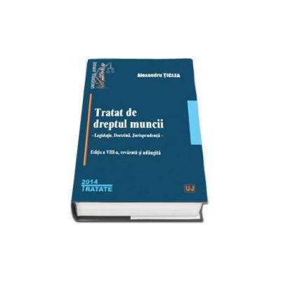 Alexandru Ticlea, Tratat de dreptul muncii. Editia a VIII-a 2014 - Legislatie. Doctrina. Jurisprudenta