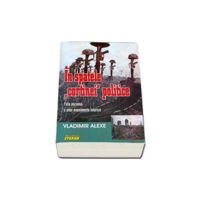 In spatele cortinei politice - Fata ascunsa a unor evenimente istorice (Vladimir Alexe)