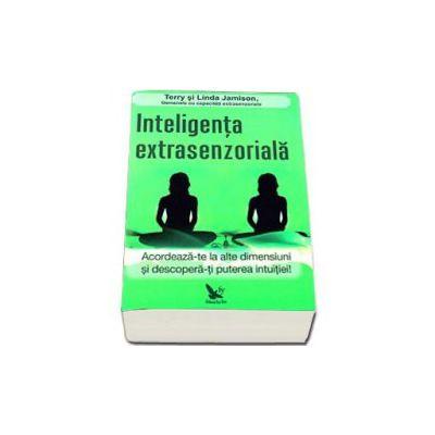 Inteligenta extrasenzoriala. Acordeaza-te la alte dimensiuni si descopera-ti puterea intuitiei !