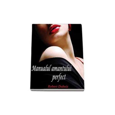 Robert Dubois, Manualul amantului perfect - Ratiunea unor mari iubiri