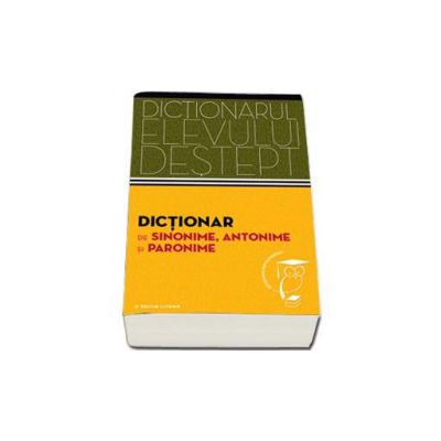 Dictionar de sinonime, antonime si paronime. Dictionarul elevului destept