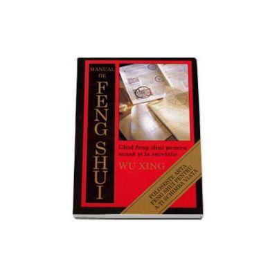 Manual de Feng Shui. Ghid feng shui pentru acasa si la serviciu (Xing Wu)
