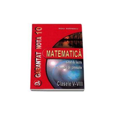Matematica ghid de lucru matematica de gimnaziu clasele V-VIII - Garantat nota 10 (Mona Marinescu)