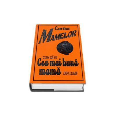 Cartea mamelor. Cum sa fii cea mai buna mama din lume - Editie cu coperti cartonate