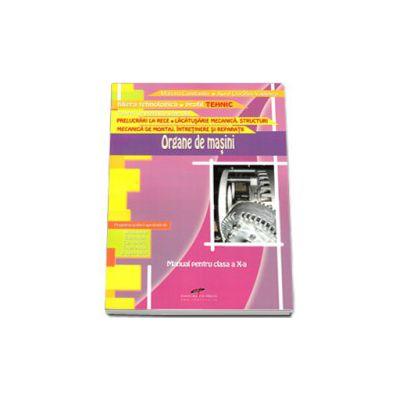Organe de masini. Manual pentru clasa a X-a. Filiera tehnologica, profil tehnic