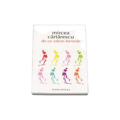 Mircea Cartarescu - De ce iubim femeile (editia a III-a)