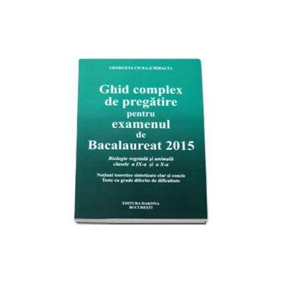 Ghid complex de pregatire pentru examenul de Bacalaureat 2015 - Biologie vegetala si animala, clasele a IX-a si a X-a