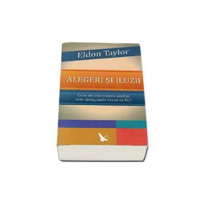 Eldon Taylor, Alegeri si iluzii. Cum am ajuns unde sunt si cum sa ajung unde vreau sa fiu