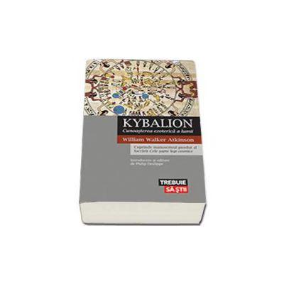 Kybalion. Cunoasterea ezoterica a lumii - Cuprinde manuscrisul pierdut al lucrarii Cele sapte legi cosmice (William Walker Atkinson)