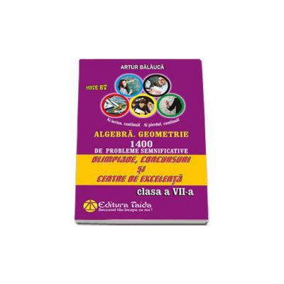 Artur Balauca, Olimpiade, concursuri si centre de excententa. Algebra, Geometrie 1400 de probleme semnificatice pentru clasa a VII-a