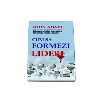 John Adair, Cum sa formezi lideri. Cele sapte-principii cheie pentru dezvoltarea eficace a liderilor