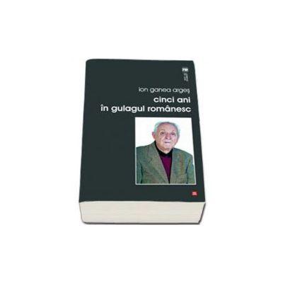Cinci ani in gulagul romanesc (Ion Ganea Arges)
