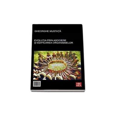 Evolutia prin asociere si edificarea organismelor - The Evolution through Association and Edification of organisms (Gheorghe Mustata)