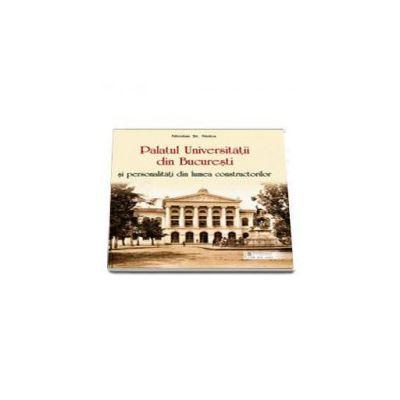 Palatul Universitatii din Bucuresti si personalitati din lumea constructorilor (Nicolae St. Noica)