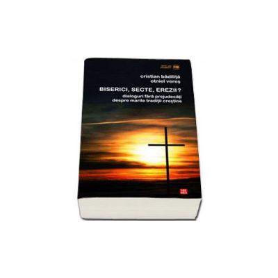 Biserici, secte, erezii? Dialoguri fara prejudecati despre marile traditii crestine (Cristian Badilita si Otniel Veres)