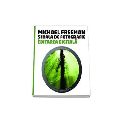 Michael Freeman, Editarea Digitala - Scoala de fotografie