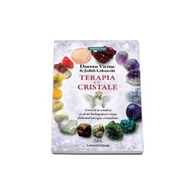 Doreen Virtue, Terapia cu cristale. Cum sa te vindeci si sa iti imbogatesti viata folosind energia cristalelor