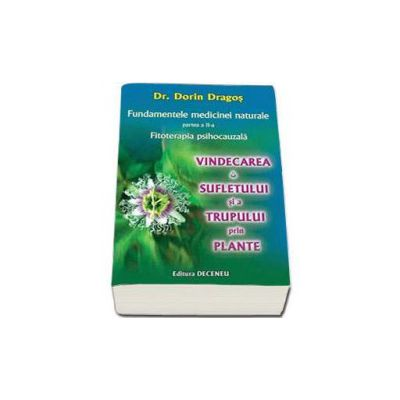 Dorin Dragos, Fundamentele medicinei naturale, partea a II-a - Vindecarea sufletului si a trupului prin plante. Fitoterapia psihocauzala