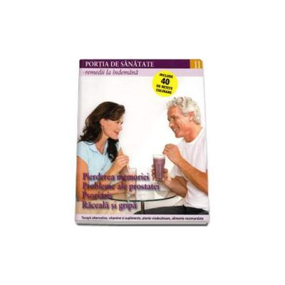 Portia de Sanatate - Remedii la indemana. Pierderea memoriei, probleme ale prostatei, psoriazis, raceala si gripa. Volumul 11