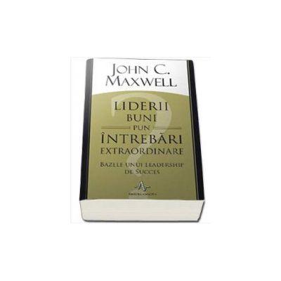 John C. Maxwell, Liderii buni pun intrebari extraordinare. Bazele unui leadership de succes