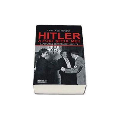 Hitler a fost seful meu. Marturiile secretarei lui Adolf Hitler (Schroeder Christa)