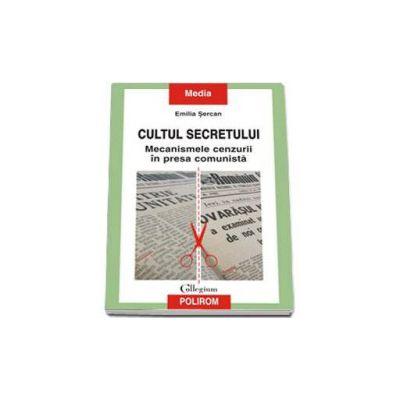 Cultul secretului. Mecanismele cenzurii in presa comunista (Sercan Emilia)