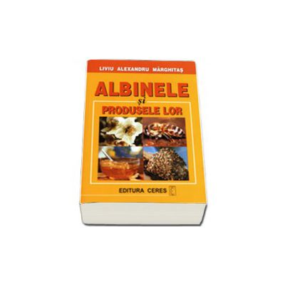 Albinele si produsele lor (Liviu Alexandru Marghitas)