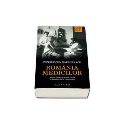 Romania medicilor. Medici, tarani si igiena rurala in Romania de la 1860 la 1910 (Constantin Barbulescu)