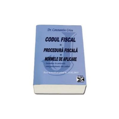 Constantin Crisu - Codul Fiscal, Procedura Fiscala, Norme de aplicare - Introduse la articolele corespunzatoare din coduri. Text actualizat pana la 23 februarie 2015 - Constantin Crisu