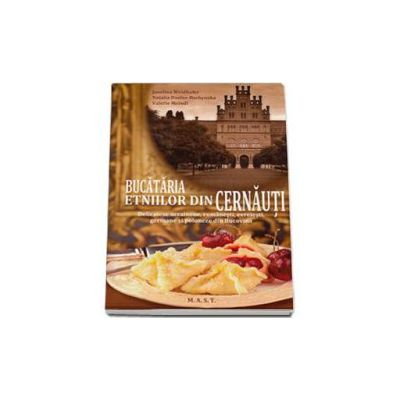 Bucataria etniilor din Cernauti. Delicatese ucrainene, romanesti, evreiesti, germane si poloneze din Bucovina