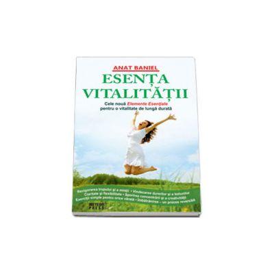 Esenta vitalitatii. Noua Elemente Esentiale pentru o vitalitate de lunga durata (Baniel Anat)