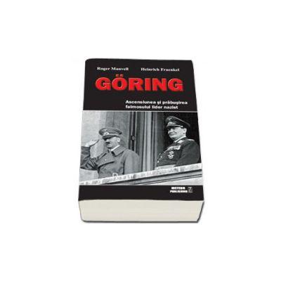 Goring. Ascensiunea si prabusirea faimosului lider nazist