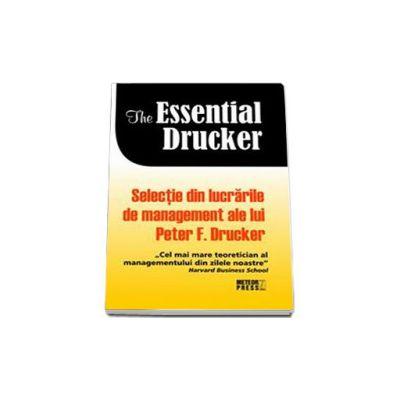 The essential Drucker. Selectie din lucrarile de management ale lui Peter F. Drucker