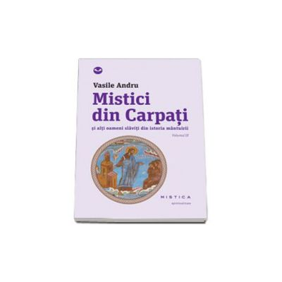 Mistici din Carpati si alti oameni slaviti din istoria mantuirii, Volumul 3