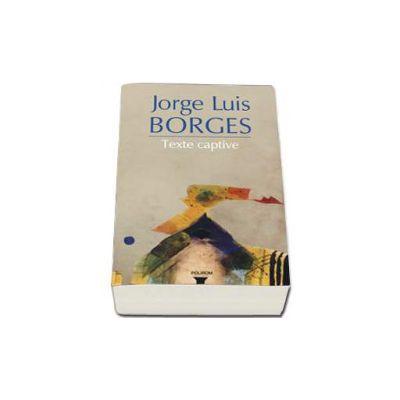 Jorge Luis Borges, Texte captive - Editie ingrijita si texte introductive de Andrei Ionescu
