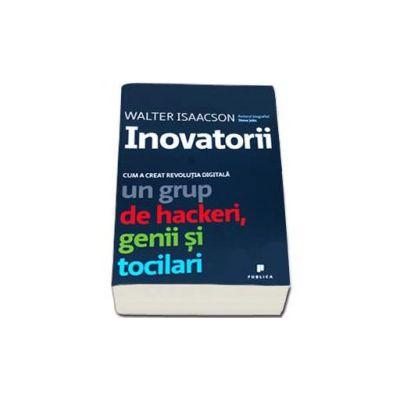 Walter Isaacson, Inovatorii. Cum a creat revolutia digitala un grup de hackeri, genii si tocilari