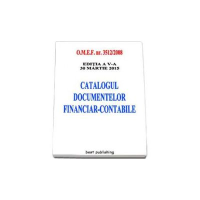Catalogul documentelor financiar-contabile - Actualizata la 30 martie 2015. Editia a V-a
