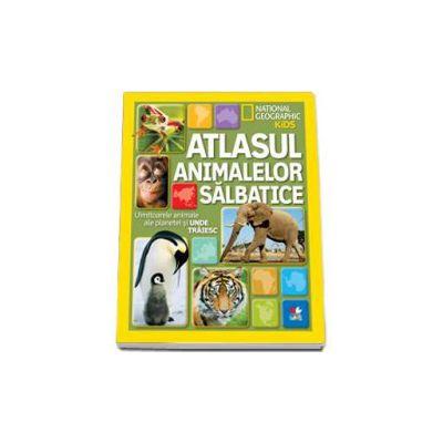 National Geographic - Atlasul animalelor salbatice. Uimitoarele animale ale planetei si unde traiesc