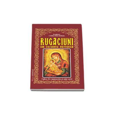 Rugaciuni din credinta ortodoxa, culese din manuscrise si carti vechi
