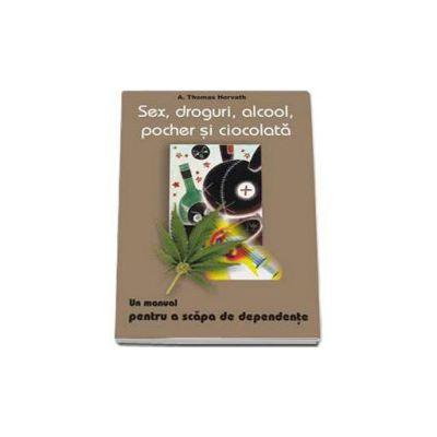 Thomas A. Horvath - Sex, droguri, alcool, pocher si ciocolata. Un manual pentru a scapa de dependente